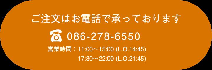 ご注文はお電話で承っております 086-278-6550 営業時間:11:00〜15:00 (L.O.14:45) 17:30〜22:00 (L.O.21:45)